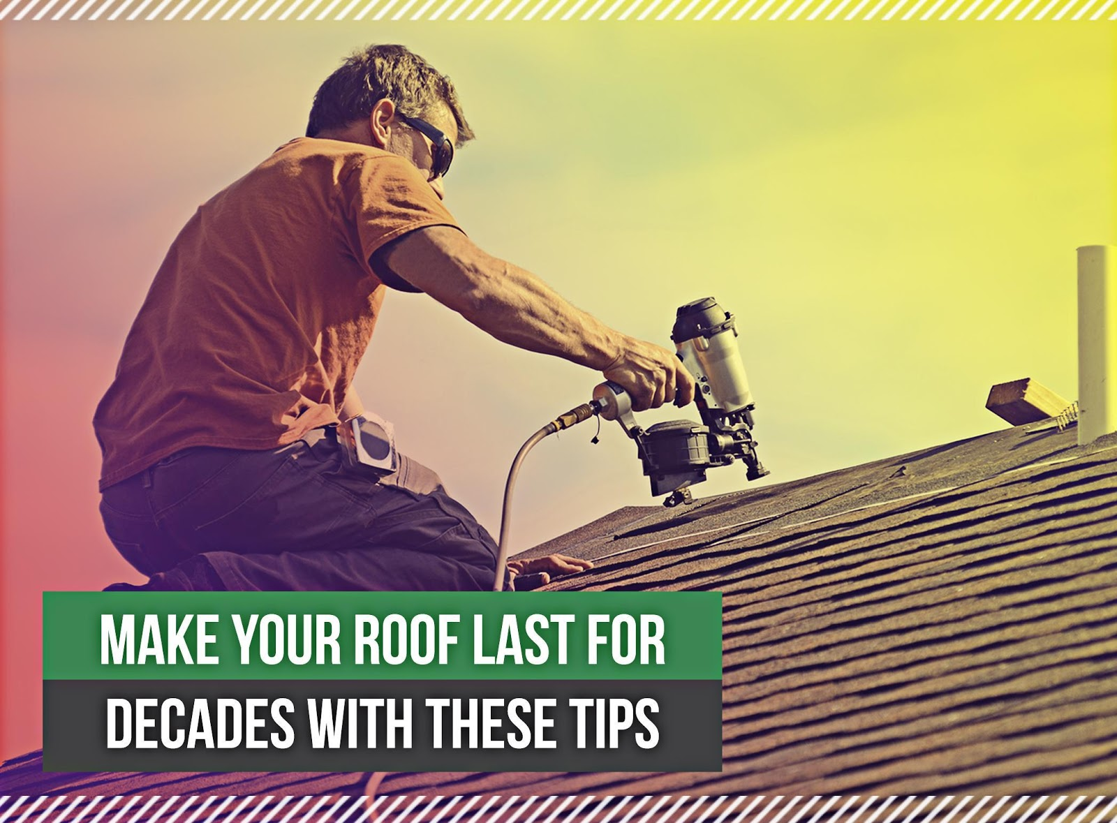 Make Your Roof Last for Decades With These Tips