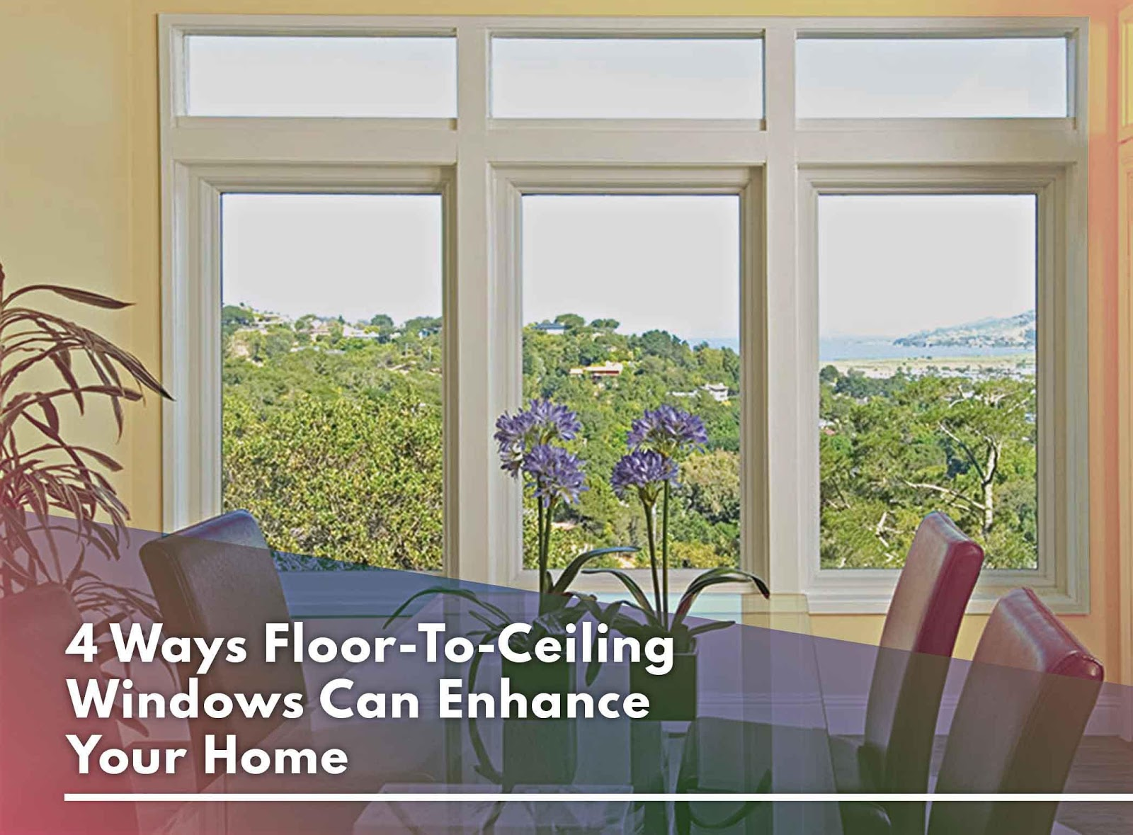 4 Ways Floor-To-Ceiling Windows Can Enhance Your Home