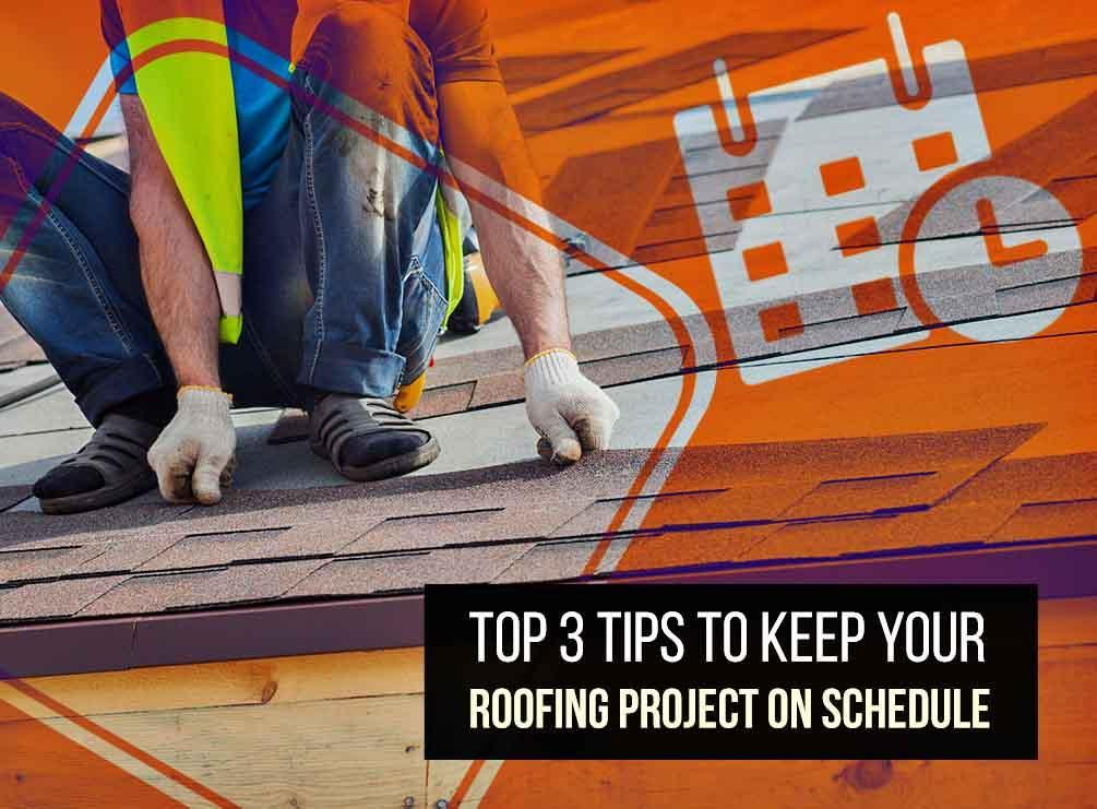 Top 3 Tips To Keep Your Roofing Project On Schedule