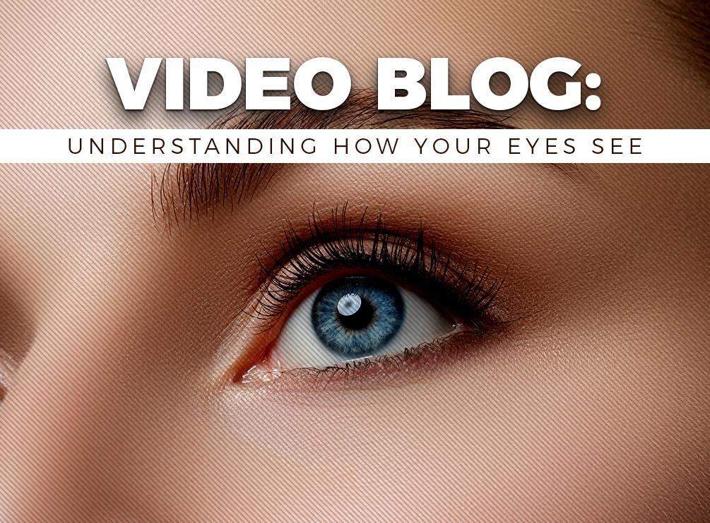 Video Blog: Understanding How Your Eyes See
