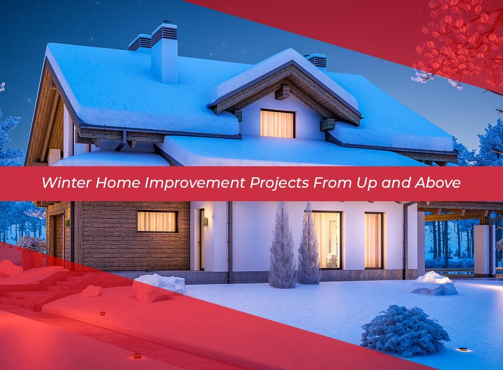 Winter Home Improvement Projects From Up and Above