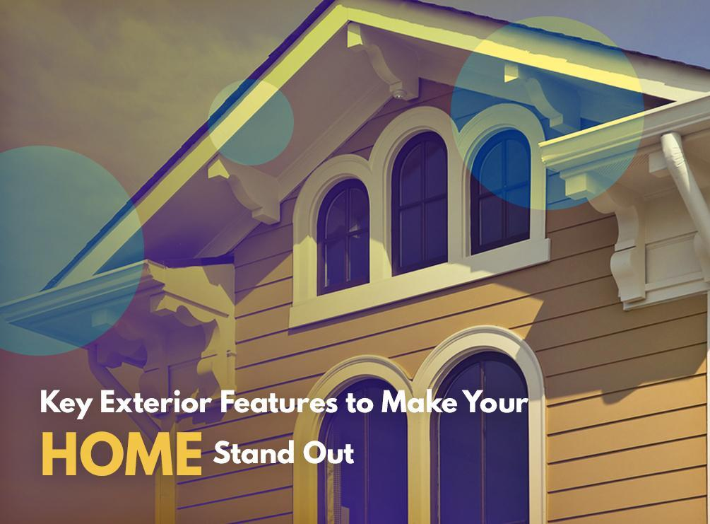 Key Exterior Features to Make Your Home Stand Out
