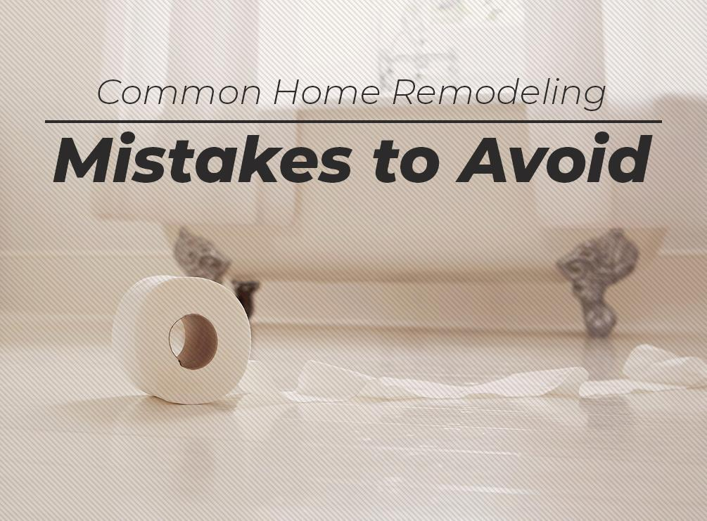 Common Home Remodeling Mistakes to Avoid