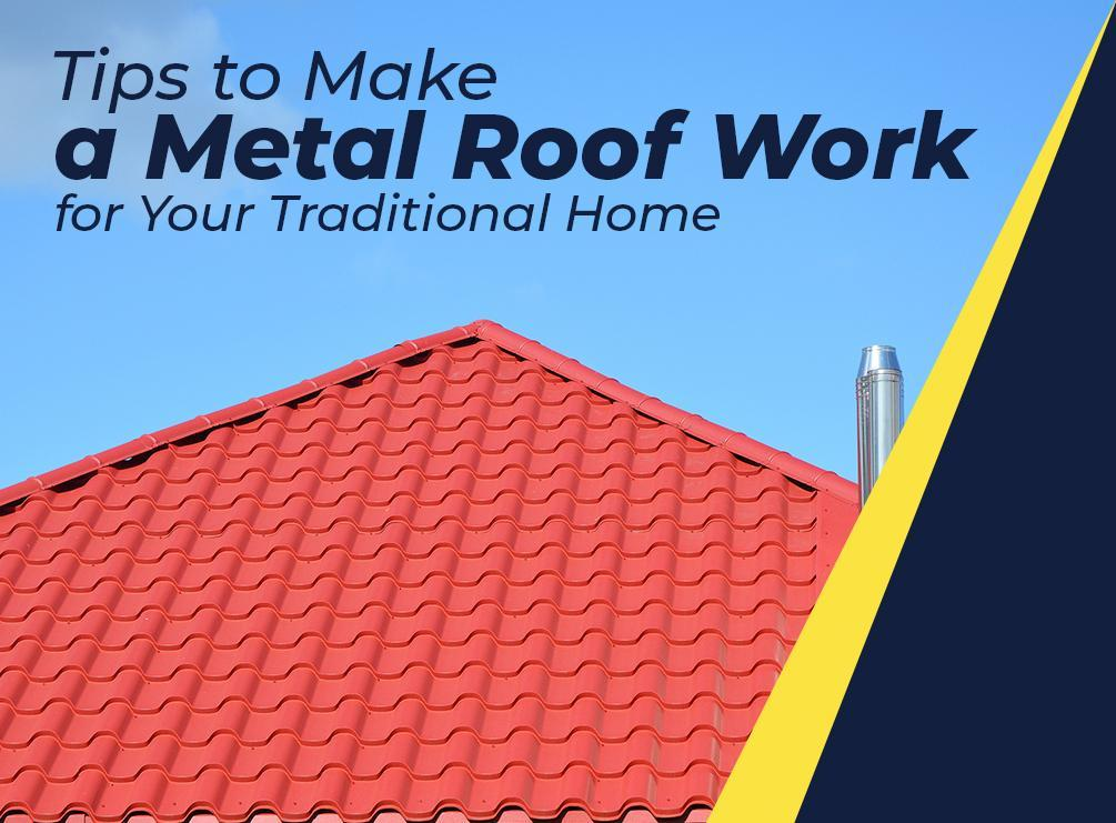 Tips to Make a Metal Roof Work for Your Traditional Home