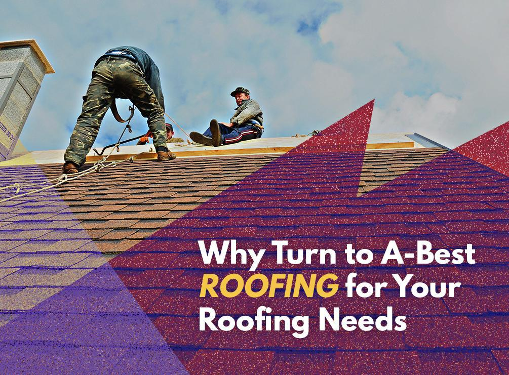 Why Turn to A-Best Roofing for Your Roofing Needs