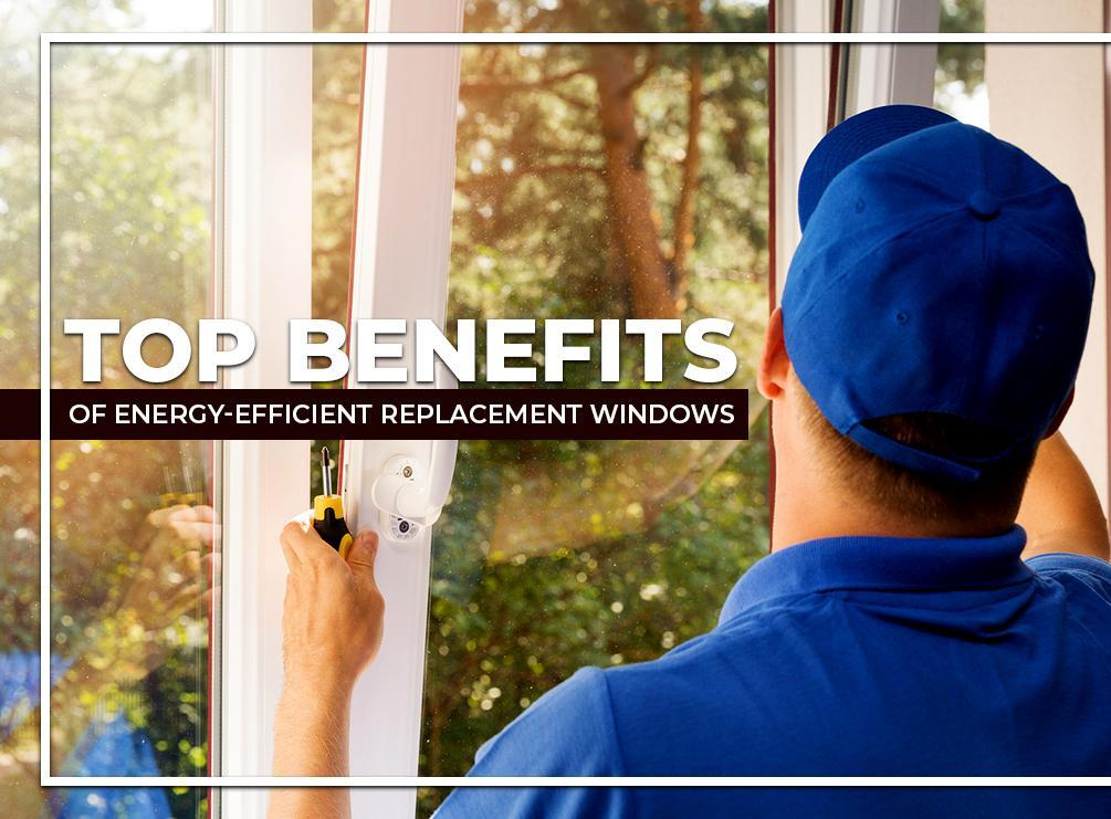Top Benefits of Energy-Efficient Replacement Windows