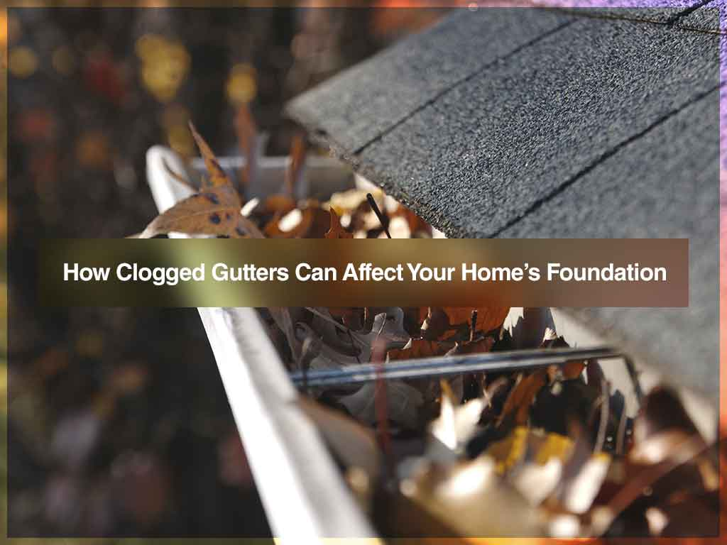 How Clogged Gutters Can Affect Your Homes Foundation