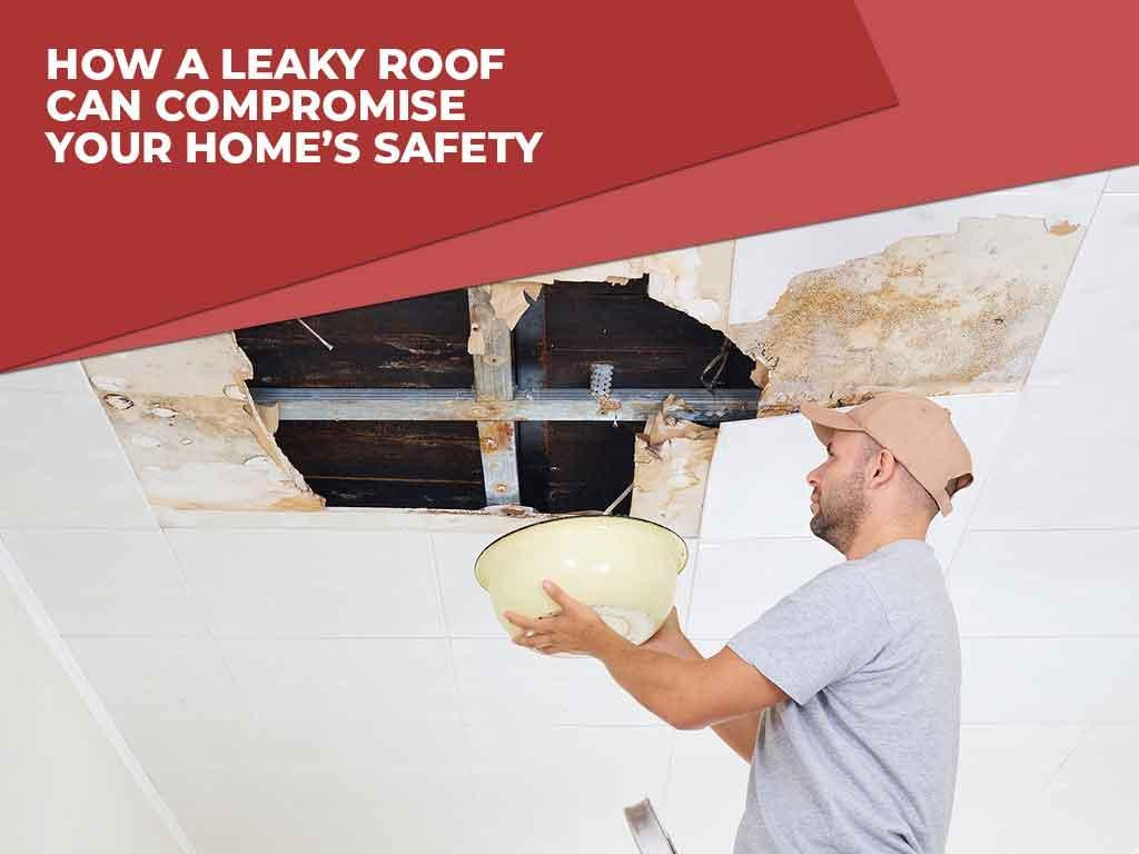 How a Leaky Roof Can Compromise Your Home's Safety