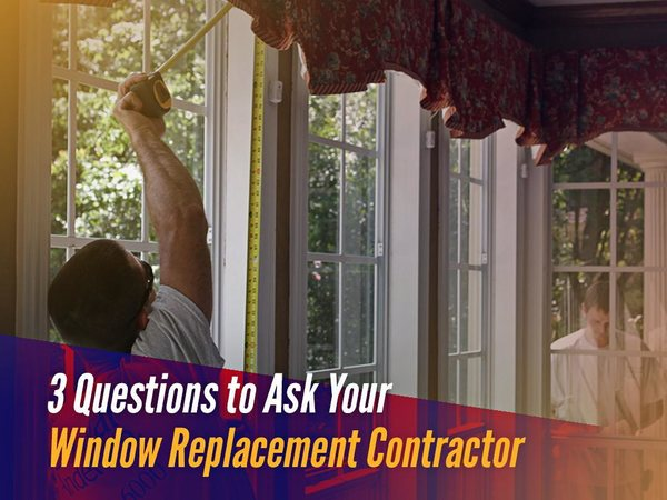 3 questions to ask your window replacement contractor for Window replacement contractor