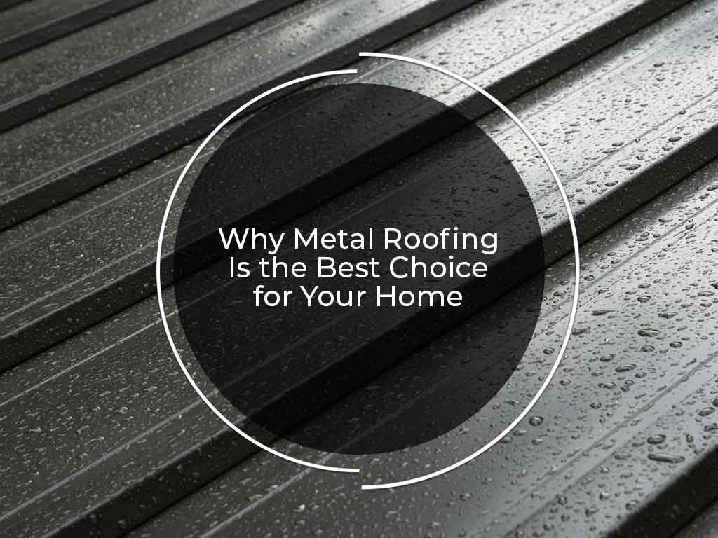 Why Metal Roofing Is the Best Choice for Your Home