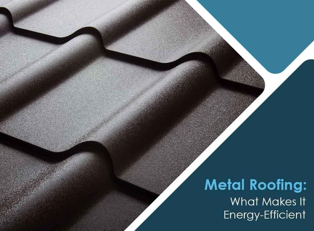 Metal Roofing: What Makes It Energy-Efficient
